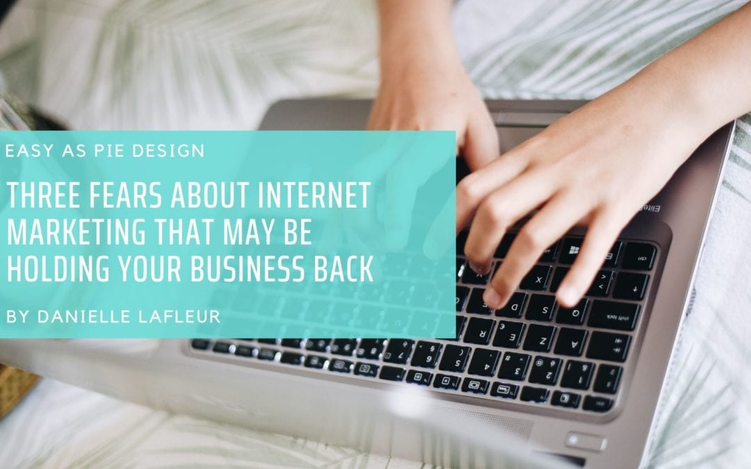 Three Fears About Internet Marketing That May Be Holding Your Business Back